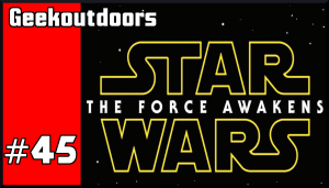 GeekOutdoors Ep45: Star Wars the Force Awakens Review!