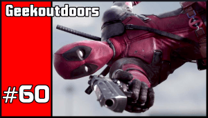 GeekOutdoors Ep60: Deadpool Movie Review