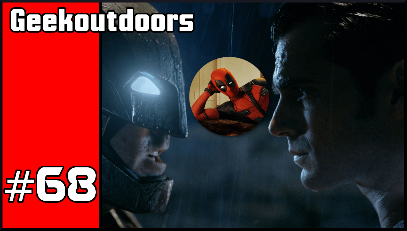 GeekOutdoors Ep68: Batman V Superman Vs Deadpool
