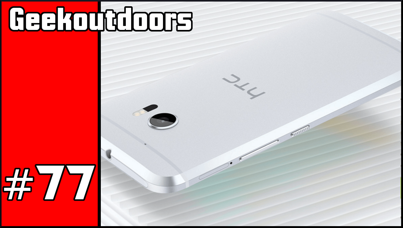 GeekOutdoors Ep76-77: HTC 10 Reactions and Reviews